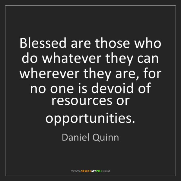 Daniel Quinn: Blessed are those who do whatever they can wherever they...