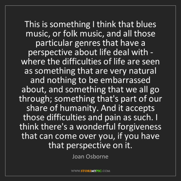 Joan Osborne: This is something I think that blues music, or folk music,...