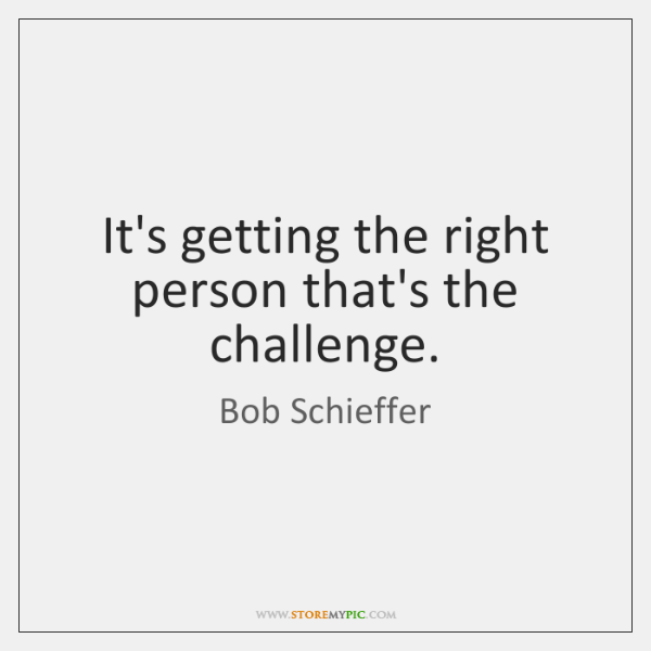 It's getting the right person that's the challenge.