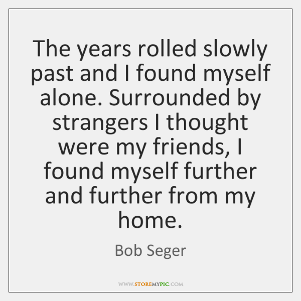 The years rolled slowly past and I found myself alone. Surrounded by ...