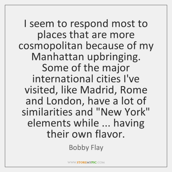 I seem to respond most to places that are more cosmopolitan because ...