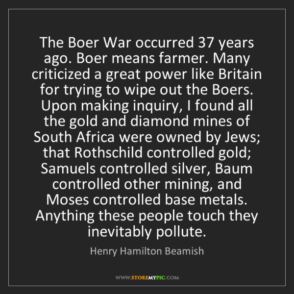 Henry Hamilton Beamish: The Boer War occurred 37 years ago. Boer means farmer....