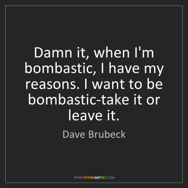Dave Brubeck: Damn it, when I'm bombastic, I have my reasons. I want...
