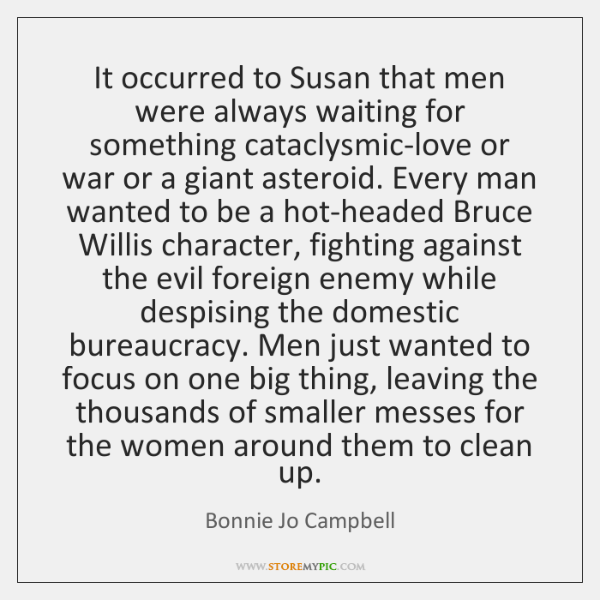 It occurred to Susan that men were always waiting for something cataclysmic-love ...