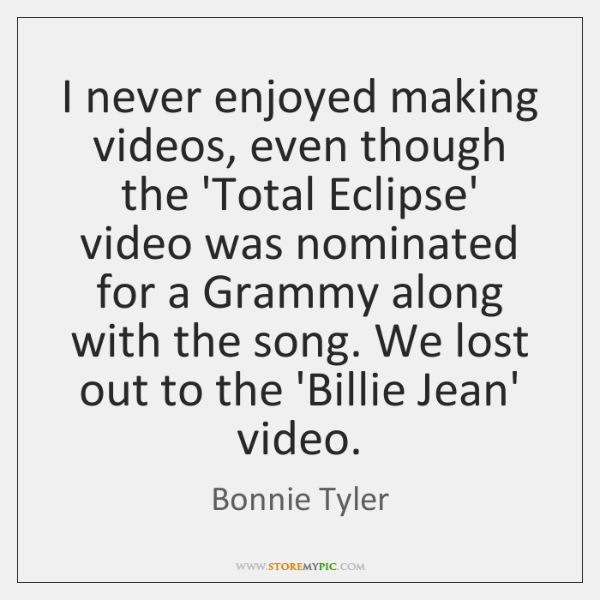 I never enjoyed making videos, even though the 'Total Eclipse' video was ...