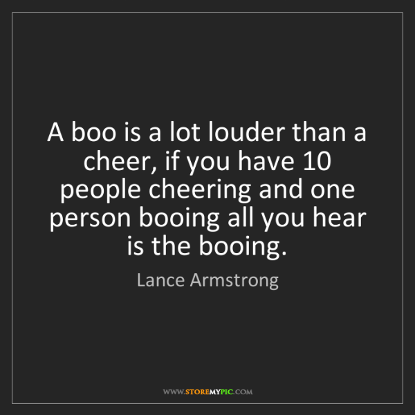 Lance Armstrong: A boo is a lot louder than a cheer, if you have 10 people...