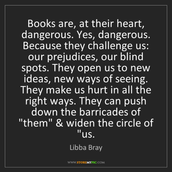 Libba Bray: Books are, at their heart, dangerous. Yes, dangerous....