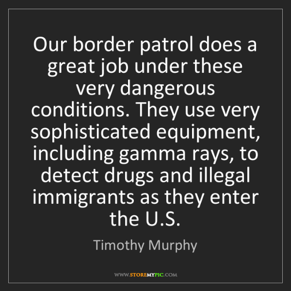 Timothy Murphy: Our border patrol does a great job under these very dangerous...