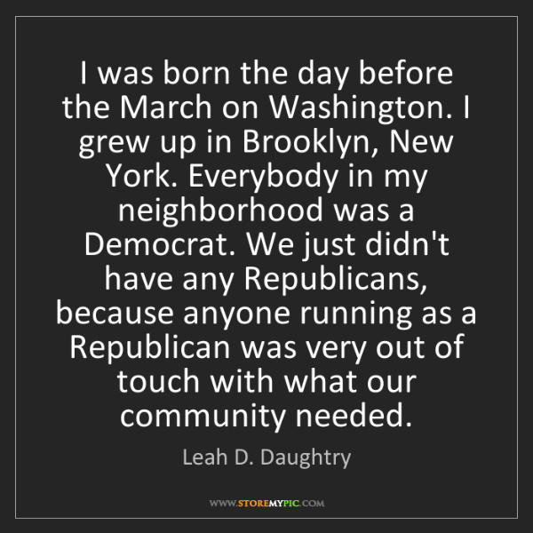 Leah D. Daughtry: I was born the day before the March on Washington. I...
