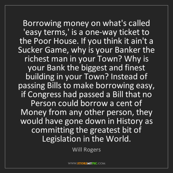 Will Rogers: Borrowing money on what's called 'easy terms,' is a one-way...