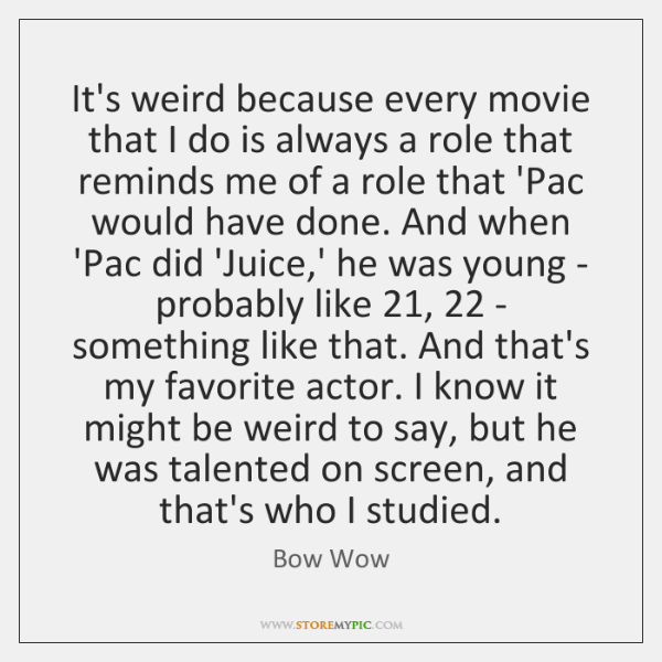 It's weird because every movie that I do is always a role ...