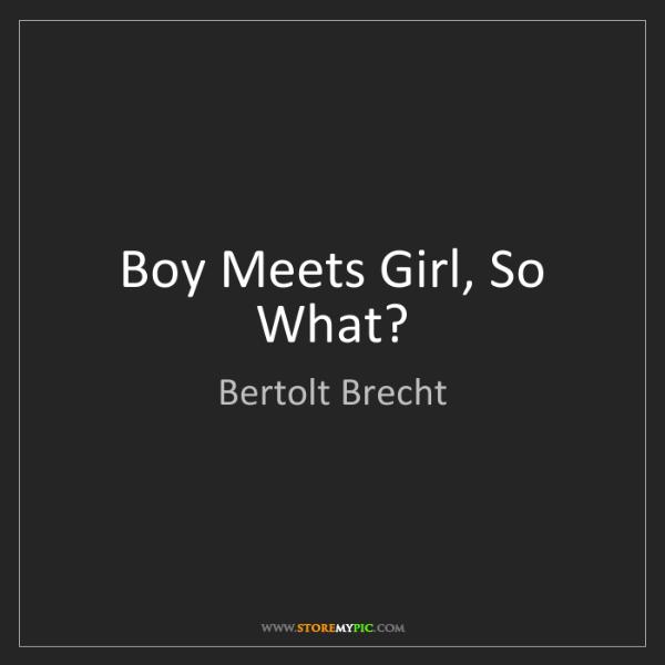 Bertolt Brecht: Boy Meets Girl, So What?