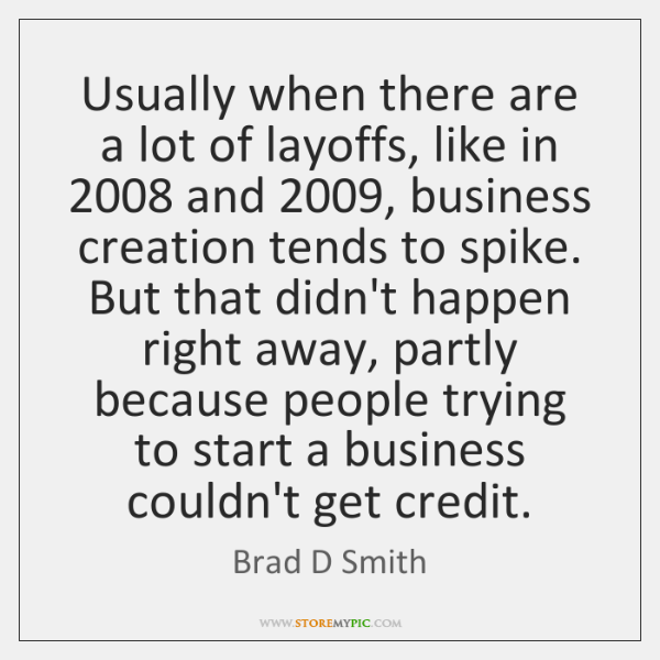 Usually when there are a lot of layoffs, like in 2008 and 2009, business ...