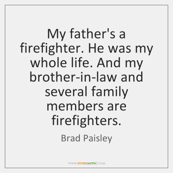My father's a firefighter. He was my whole life. And my brother-in-law ...