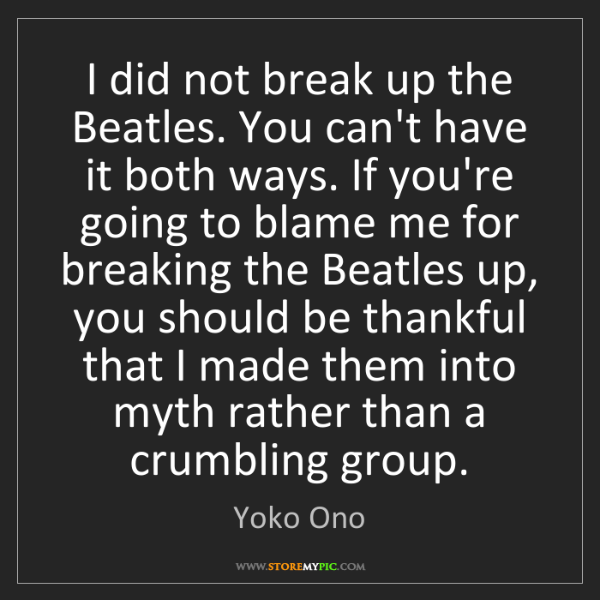 Yoko Ono: I did not break up the Beatles. You can't have it both...