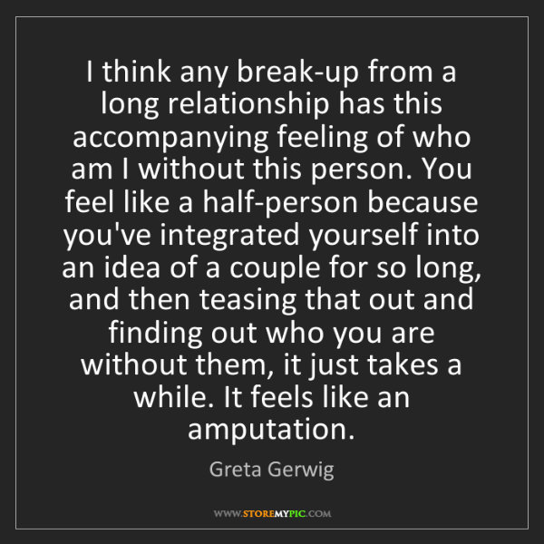 Greta Gerwig: I think any break-up from a long relationship has this...