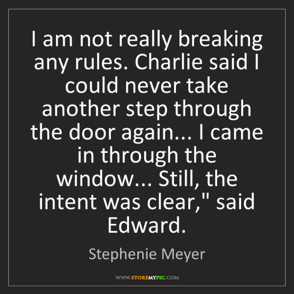 Stephenie Meyer: I am not really breaking any rules. Charlie said I could...