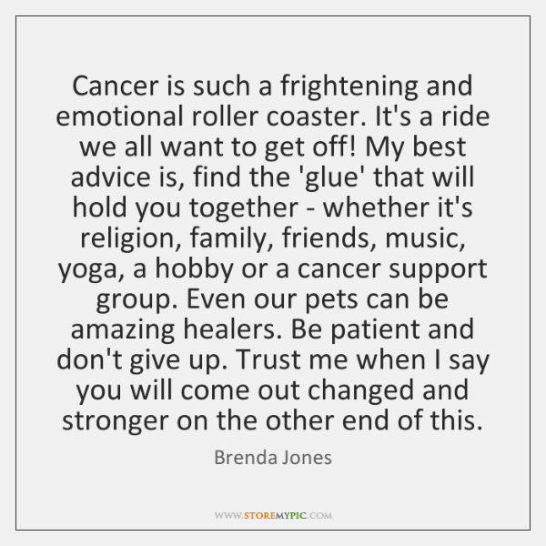 Cancer is such a frightening and emotional roller coaster. It's a ride ...