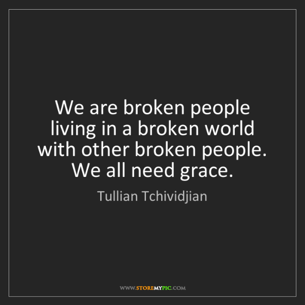 Tullian Tchividjian: We are broken people living in a broken world with other...