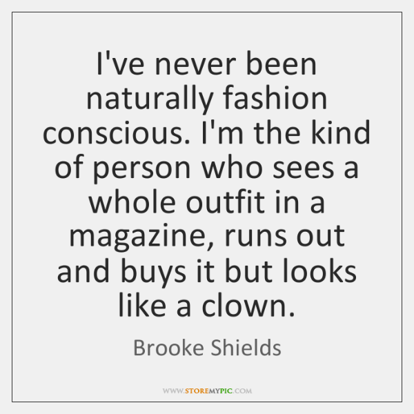 I've never been naturally fashion conscious. I'm the kind of person who ...