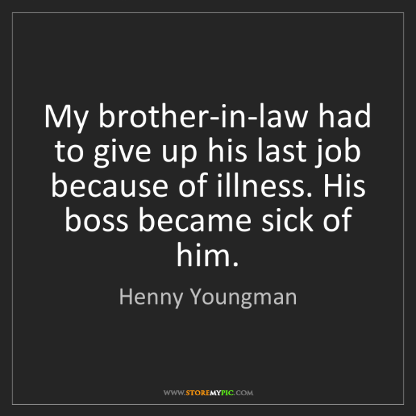 Henny Youngman: My brother-in-law had to give up his last job because...