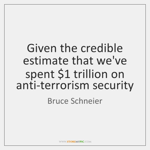 Given the credible estimate that we've spent $1 trillion on anti-terrorism security