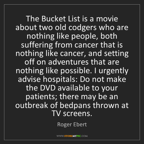 Roger Ebert: The Bucket List is a movie about two old codgers who...