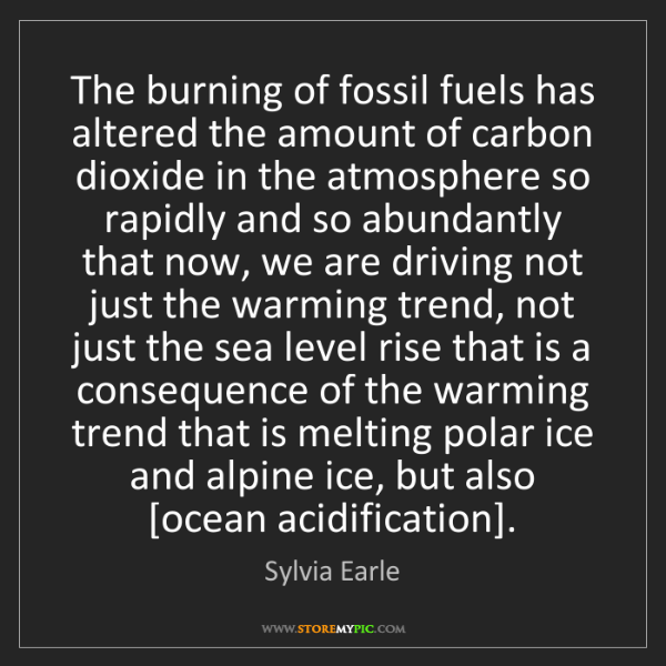 Sylvia Earle: The burning of fossil fuels has altered the amount of...