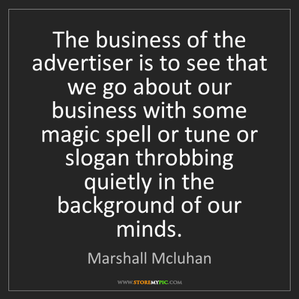 Marshall Mcluhan: The business of the advertiser is to see that we go about...