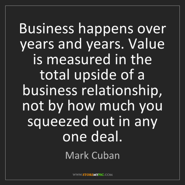 Mark Cuban: Business happens over years and years. Value is measured...
