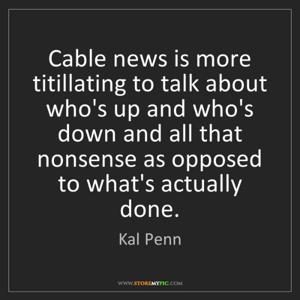 Kal Penn: Cable news is more titillating to talk about who's up...