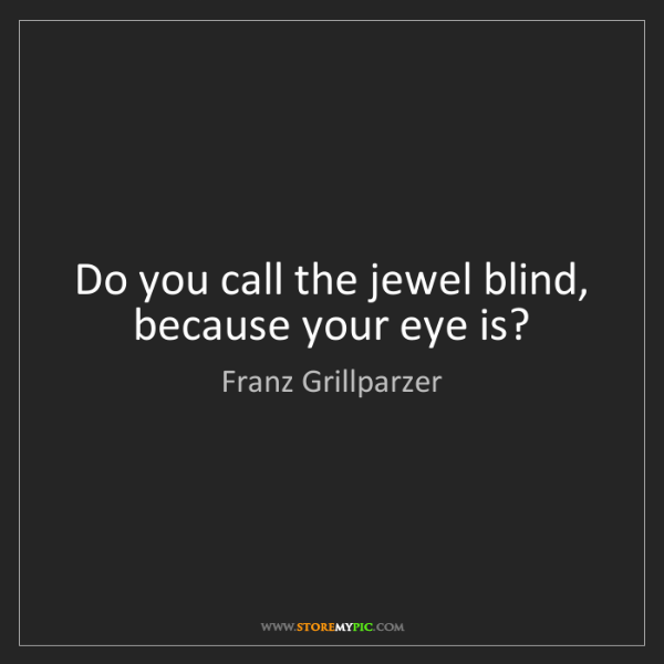 Franz Grillparzer: Do you call the jewel blind, because your eye is?