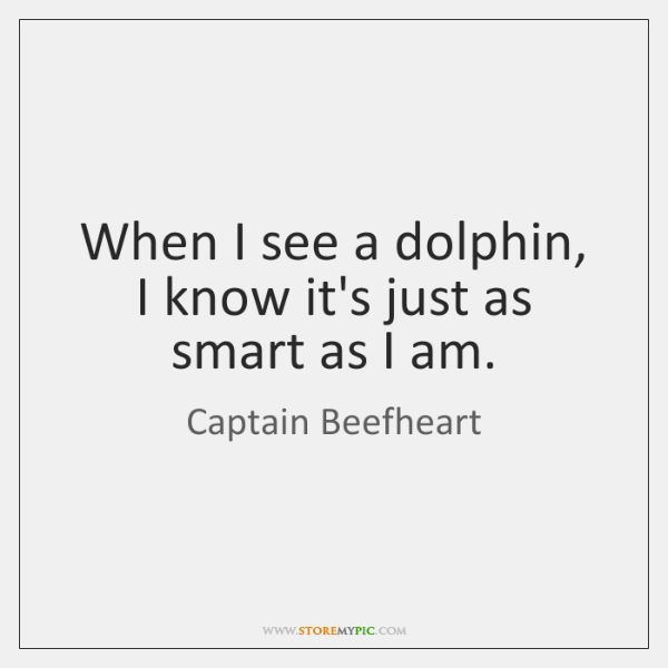 When I see a dolphin, I know it's just as smart as ...