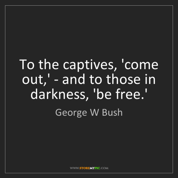 George W Bush: To the captives, 'come out,' - and to those in darkness,...