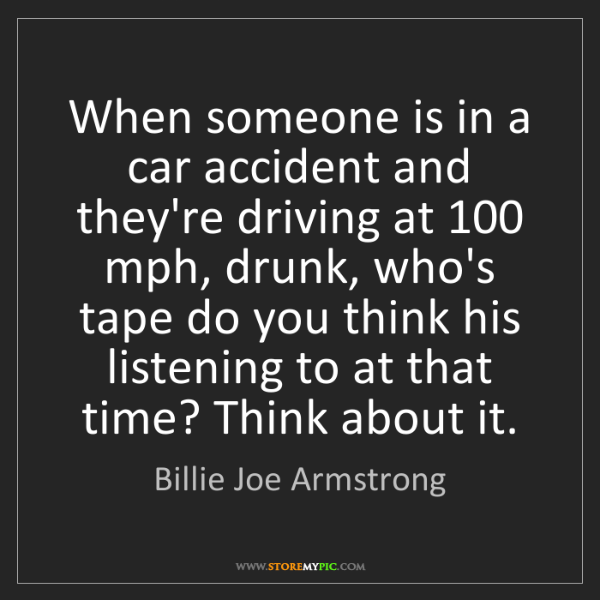 Billie Joe Armstrong: When someone is in a car accident and they're driving...