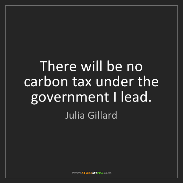 Julia Gillard: There will be no carbon tax under the government I lead.