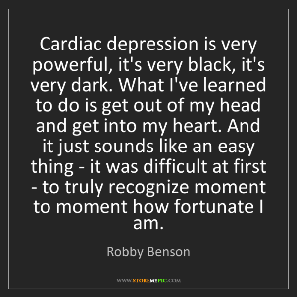 Robby Benson: Cardiac depression is very powerful, it's very black,...