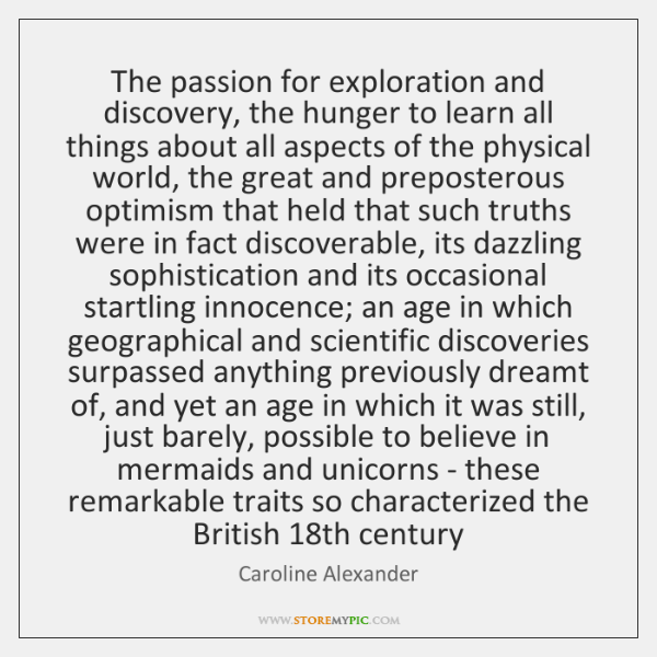 The passion for exploration and discovery, the hunger to learn all things ...