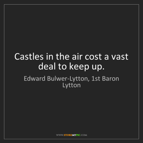 Edward Bulwer-Lytton, 1st Baron Lytton: Castles in the air cost a vast deal to keep up.