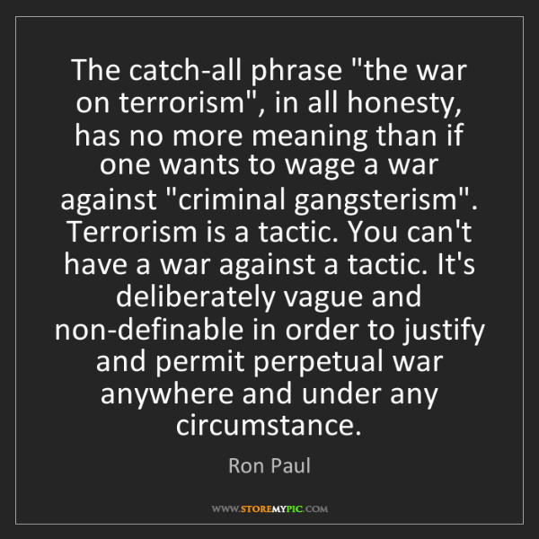 """Ron Paul: The catch-all phrase """"the war on terrorism"""", in all honesty,..."""