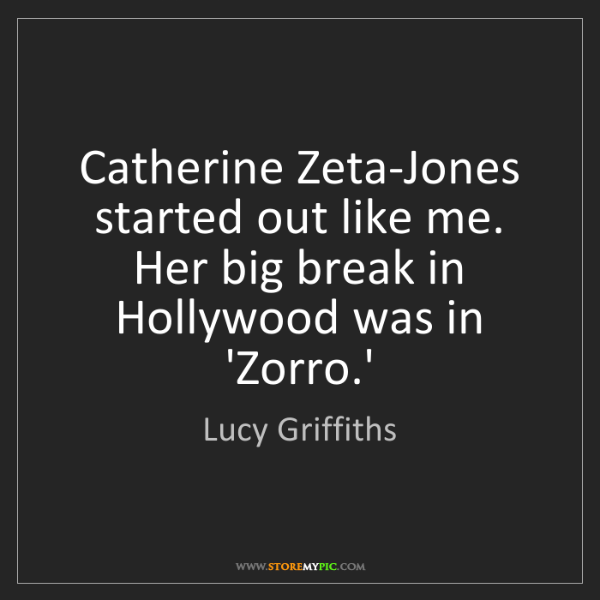 Lucy Griffiths: Catherine Zeta-Jones started out like me. Her big break...