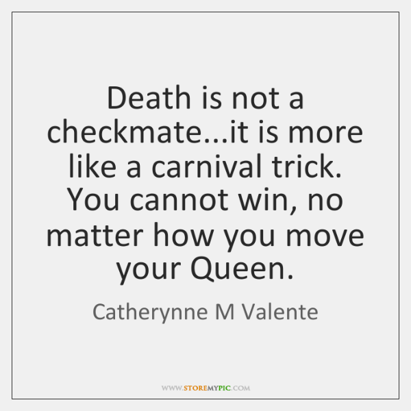 Death is not a checkmate...it is more like a carnival trick. ...