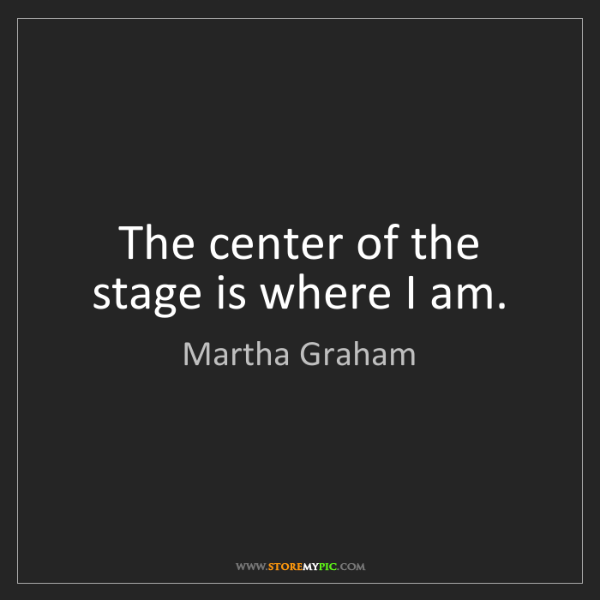 Martha Graham: The center of the stage is where I am.