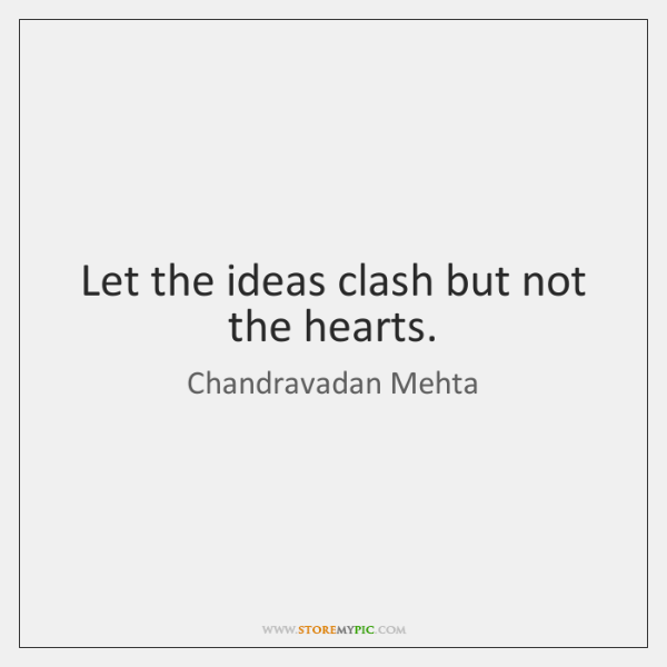 Let the ideas clash but not the hearts.