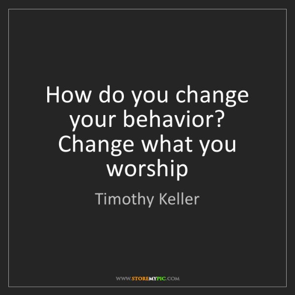 Timothy Keller: How do you change your behavior? Change what you worship