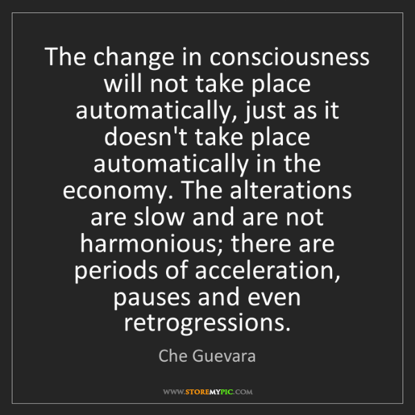 Che Guevara: The change in consciousness will not take place automatically,...