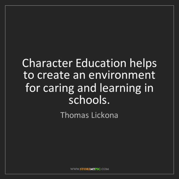 Thomas Lickona: Character Education helps to create an environment for...