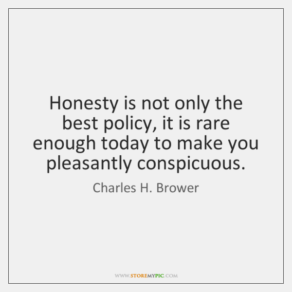 Honesty is not only the best policy, it is rare enough today ...