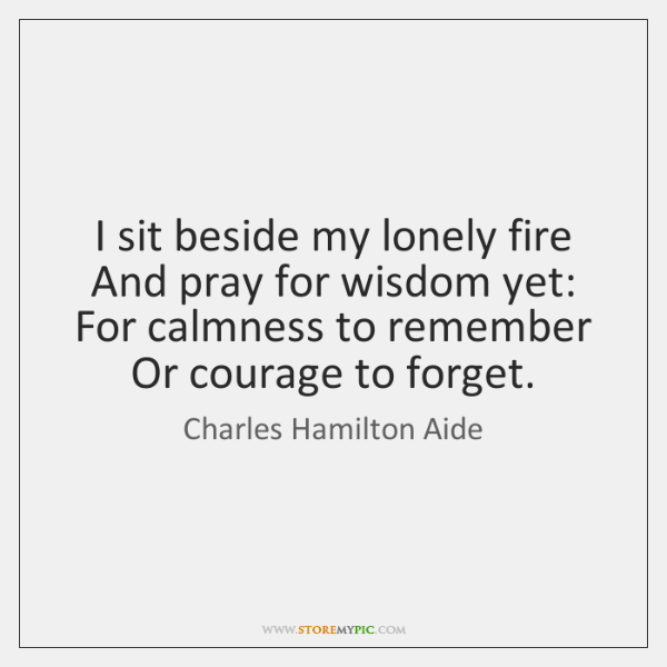I sit beside my lonely fire   And pray for wisdom yet:   For ...