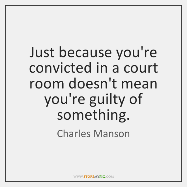 Just because you're convicted in a court room doesn't mean you're guilty ...